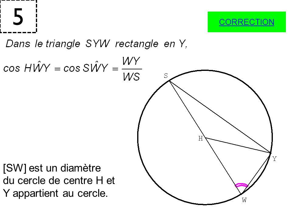 5 CORRECTION [SW] est un diamètre du cercle de centre H et Y appartient au cercle.